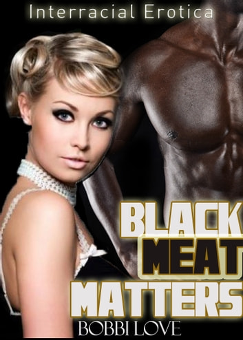 Black Meat Matters (Interracial Erotica) ebook by Bobbi Love