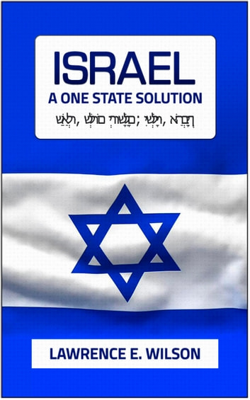 Israel: A One State Solution ebook by Lawrence E. Wilson