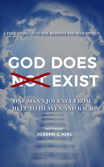 God Does Not Exist - One Man's Journey from Hell to Heaven and Back ebook by Joseph C Hirl