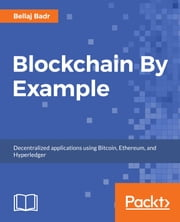 Blockchain By Example - Decentralized applications using Bitcoin, Ethereum, and Hyperledger ebook by Bellaj Badr