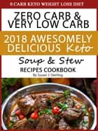 0 Carb Keto Weight Loss Diet Zero Carb & Very Low Carb 2018 Awesomely Delicious Keto Soup and Stew Recipes Cookbook ebook by Susan J. Sterling