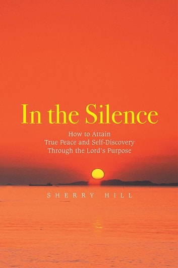 In the Silence - How to Attain True Peace and Self-Discovery Through the Lord'S Purpose ebook by Sherry Hill