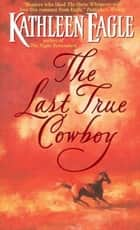 The Last True Cowboy ebook by Kathleen Eagle