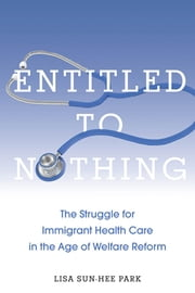 Entitled to Nothing - The Struggle for Immigrant Health Care in the Age of Welfare Reform ebook by Lisa  Sun-Hee Park