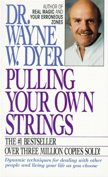 Pulling Your Own Strings - Dynamic Techniques for Dealing with Other People and Living Your Life As You Choose ebook by Wayne W. Dyer