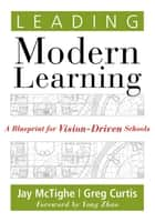 Leading Modern Learning - A Blueprint for Vision-Driven Schools ebook by Jay McTighe, Greg Curtis