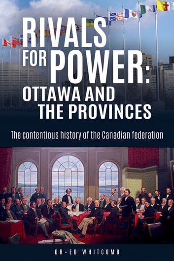 Rivals for Power: Ottawa and the Provinces - The contentious history of the Canadian federation ebook by Ed Whitcomb