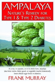 Ampalaya - Nature's Remedy for Type 1 & Type 2 Diabetes ebook by Frank Murray