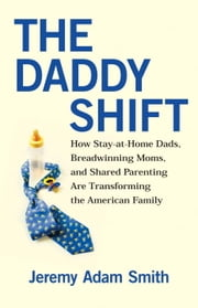The Daddy Shift - How Stay-at-Home Dads, Breadwinning Moms, and Shared Parenting Are Transforming the American Family ebook by Jeremy A. Smith