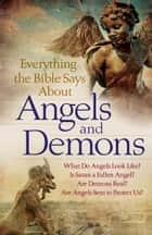 Everything the Bible Says About Angels and Demons - What Do Angels Look Like? Is Satan a Fallen Angel? Are Demons Real? Are Angels Sent to Protect Us? ebook by Bob Newman