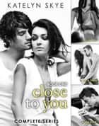 Close To You - Complete Series ebook by Katelyn Skye