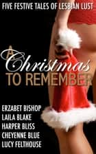 A Christmas to Remember - Five Festive Tales of Lesbian Lust ebook by Harper Bliss, Erzabet Bishop