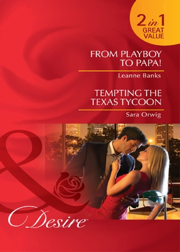 From Playboy to Papa! / Tempting the Texas Tycoon: From Playboy to Papa! / Tempting the Texas Tycoon (Mills & Boon Desire) ebook by Leanne Banks,Sara Orwig