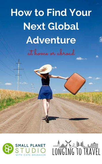 How to Find Your Next Global Adventure at Home or Abroad ebook by Small Planet Studio & Longing to Travel