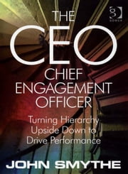 The CEO: Chief Engagement Officer - Turning Hierarchy Upside Down to Drive Performance ebook by Mr John Smythe