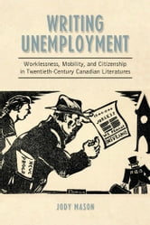 Writing Unemployment - Worklessness, Mobility, and Citizenship in Twentieth-Century Canadian Literatures ebook by Jody Mason