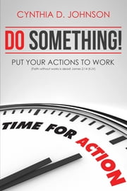 Do Something! Put Your Actions To Work ebook by Cynthia D. Johnson