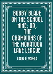 Bobby Blake on the School Nine; Or, The Champions of the Monatook Lake League ebook by Frank A. Warner