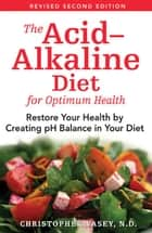 The Acid–Alkaline Diet for Optimum Health: Restore Your Health by Creating pH Balance in Your Diet ebook by Christopher Vasey, N.D.