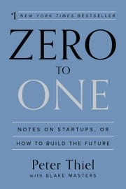Zero to One - Notes on Startups, or How to Build the Future ebook by Peter Thiel, Blake Masters