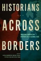 Historians across Borders - Writing American History in a Global Age ebook by Nicolas Barreyre, Michael Heale, Stephen Tuck,...