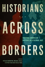 Historians across Borders - Writing American History in a Global Age ebook by Nicolas Barreyre,Michael Heale,Stephen Tuck,Cecile Vidal