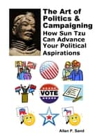 The Art of Politics & Campaigning: How Sun Tzu Can Advance Your Political Aspirations ebook by Allan P. Sand