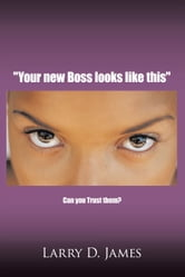"""Your new Boss looks like this"" - Can you Trust them? ebook by Larry D. James"