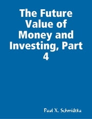 The Future Value of Money and Investing, Part 4 ebook by Paul X. Schmidtka
