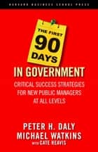 The First 90 Days in Government - Critical Success Strategies for New Public Managers at All Levels ebook by Michael Watkins, Cate Reavis, Peter H. Daly