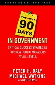 The First 90 Days in Government - Critical Success Strategies for New Public Managers at All Levels ebook by Michael Watkins,Cate Reavis,Peter H. Daly