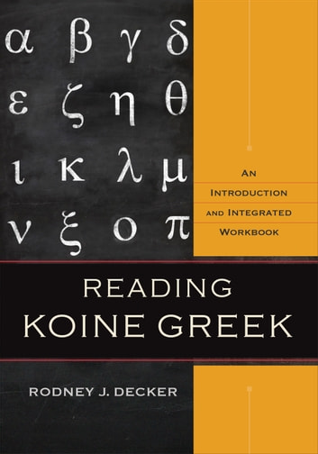 Reading Koine Greek - An Introduction and Integrated Workbook ebook by Rodney J. Decker