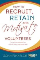 How to Recruit, Retain and Motivate Volunteers - Increase your volunteer base with this proven step-by-step guide ebook by John Finkelde