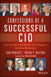 Confessions of a Successful CIO - How the Best CIOs Tackle Their Toughest Business Challenges ebook by Dan Roberts,Brian Watson,Susan Cramm