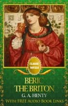 BERIC THE BRITON Classic Novels: New Illustrated [Free Audiobook Links] ebook by G. A. Henty