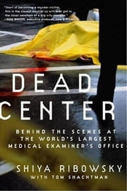 Dead Center - Behind the Scenes at the World's Largest Medical Examiner's Office ebook by Shiya Ribowsky,Tom Shachtman