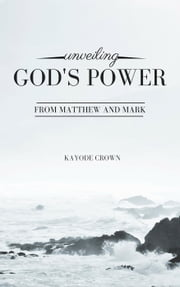 Unveiling God's Power From Matthew and Mark ebook by Kayode Crown