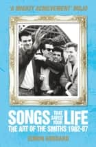 Songs That Saved Your Life - The Art of The Smiths 1982-87 (revised edition) ebook by Simon Goddard