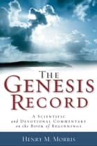 The Genesis Record - A Scientific and Devotional Commentary on the Book of Beginnings ebook by Henry M. Morris, Arnold Ehlert