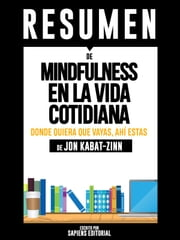 Mindfulness En La Vida Cotidiana: Donde Quiera Que Vayas, Ahí Estás (Wherever You Go, There You Are): Resumen completo del libro escrito por Jon Kabat-Zinn ebooks by Sapiens Editorial