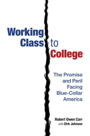 Working Class to College: The Promise and Peril Facing Blue-Collar America ebook by Robert Owen Carr, Dirk Johnson