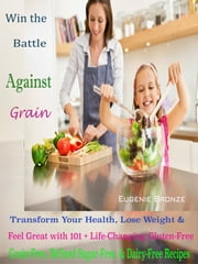Win the Battle Against Grain - Transform Your Health, Lose Weight & Feel Great with 101 + Life-Changing Gluten-Free, Grain-Free, Refined Sugar-Free, And Dairy-Free Recipes ebook by Eugenie Bronze