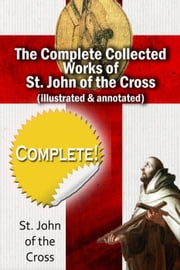The Complete Collected Works of St. John of the Cross (Illustrated & Annotated) ebook by St. John of the Cross