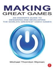 Making Great Games - An Insider's Guide to Designing and Developing the World's Greatest Games ebook by Michael Thornton Wyman