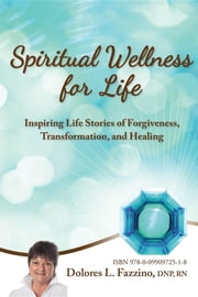 Spiritual Wellness for Life: Inspiring Life Stories of Forgiveness, Transformation, and Healing ebook by DNP RN Fazzino Dolores L.
