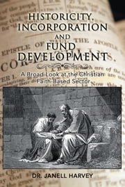 Historicity, Incorporation and Fund Development - A Broad Look at the Christian Faith Based Sector ebook by Dr. Janell Harvey
