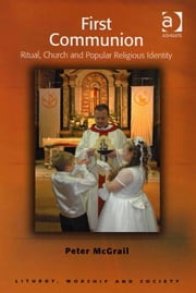 First Communion - Ritual, Church and Popular Religious Identity ebook by Revd Dr Peter McGrail,Professor Teresa Berger,Dr Paul F Bradshaw,Dr Dave Leal,Professor Bryan D Spinks,Revd Dr Phillip Tovey