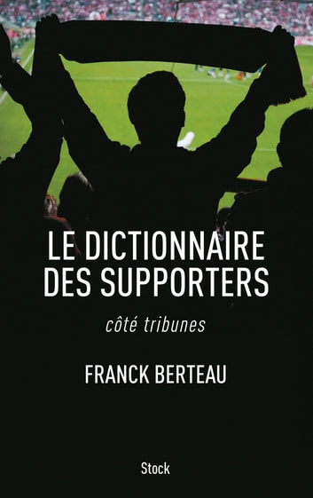 Le dictionnaire des supporters - côté tribunes ebook by Franck Berteau
