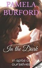In the Dark - In Spite of Ourselves ebook by Pamela Burford