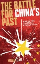 The Battle For China's Past - Mao and the Cultural Revolution ebook by Mobo Gao